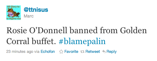 Rosie O'Donnell banned from Golden Corral buffet. #blamepalin